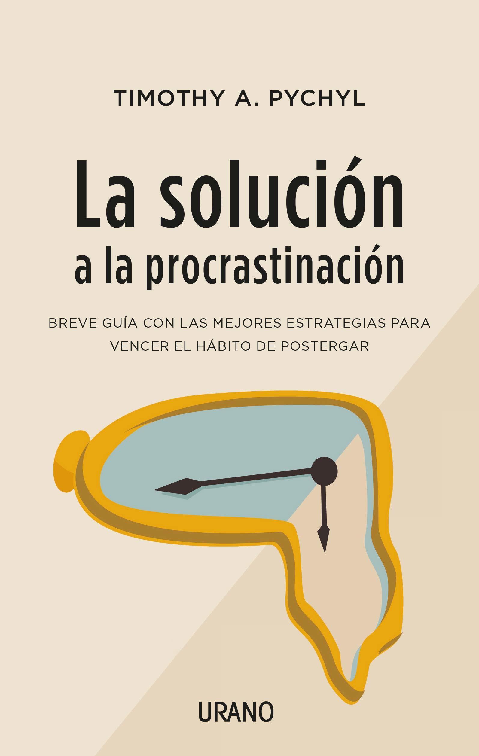 La solución a la procrastinación. De Timothy A. Pychyl.