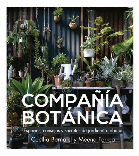 Compañía Botánica.Cecilia Bernard y Meena Ferrea. Ideal para todos aquellos que quieren tener plantas en su casa, pero no tienen idea de por dónde empezar.