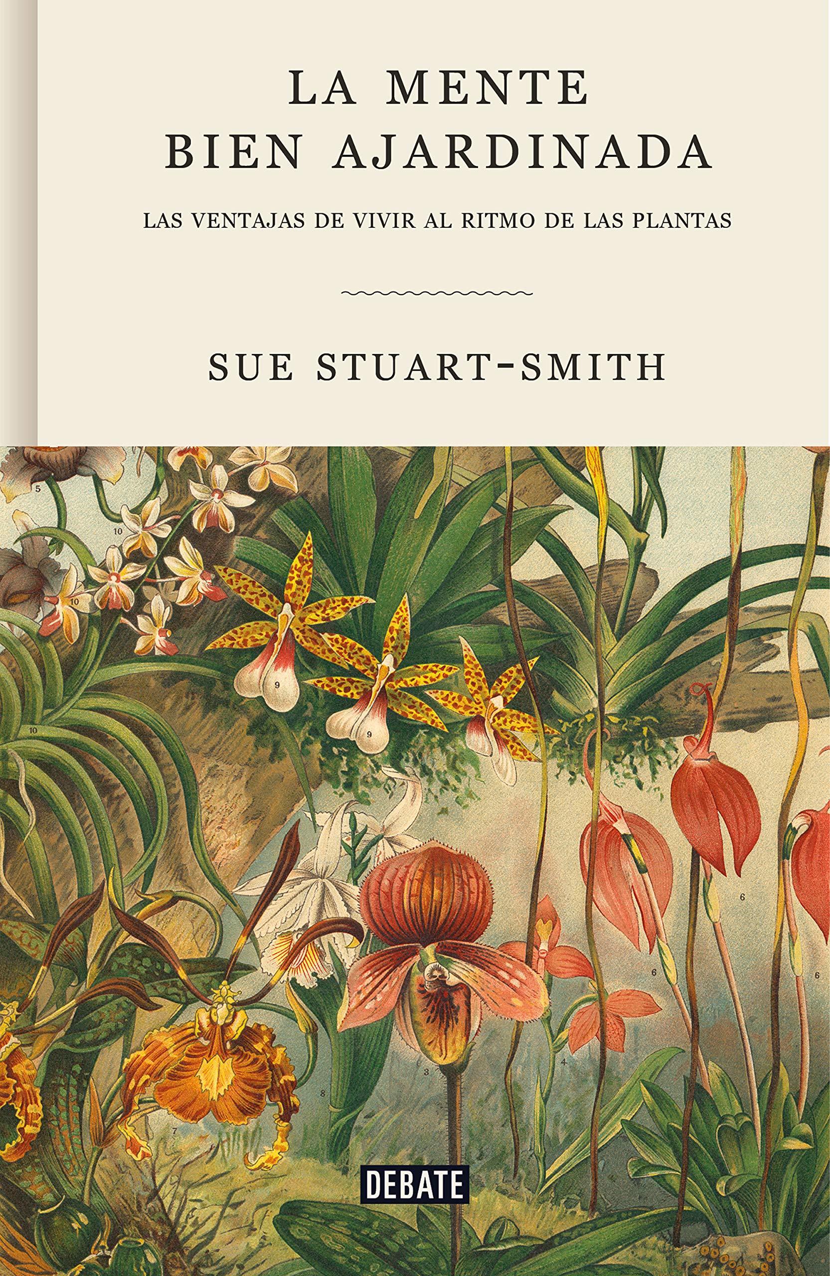 La mente bien ajardinada: Las ventajas de vivir al ritmo de las plantas de Sue Stuart-Smith. Editorial Debate.